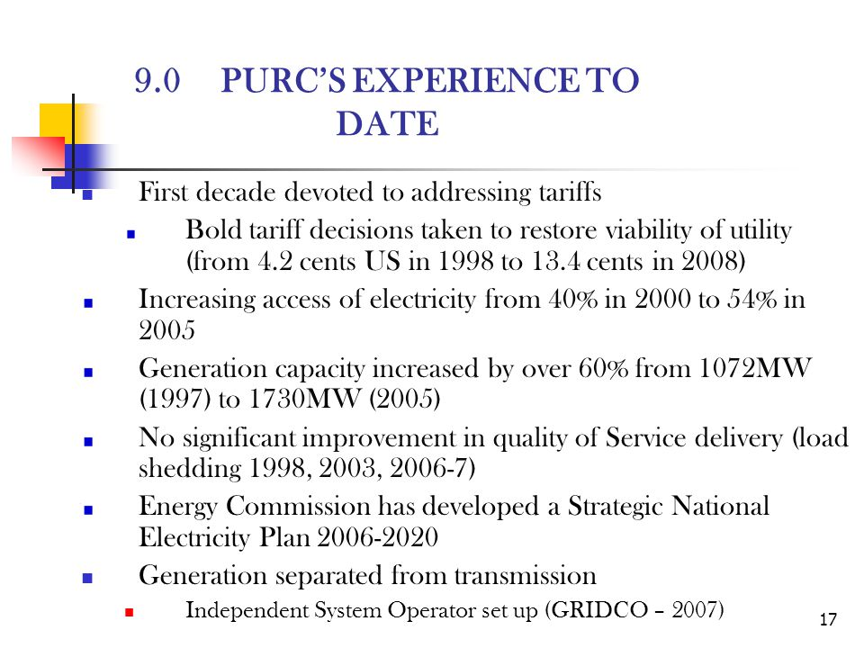 17 9.0PURCS EXPERIENCE TO DATE First decade devoted to addressing tariffs Bold tariff decisions taken to restore viability of utility (from 4.2 cents US in 1998 to 13.4 cents in 2008) Increasing access of electricity from 40% in 2000 to 54% in 2005 Generation capacity increased by over 60% from 1072MW (1997) to 1730MW (2005) No significant improvement in quality of Service delivery (load shedding 1998, 2003, 2006-7) Energy Commission has developed a Strategic National Electricity Plan 2006-2020 Generation separated from transmission Independent System Operator set up (GRIDCO – 2007)