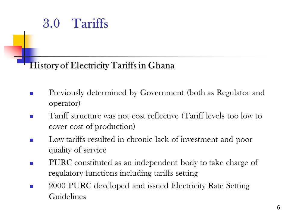 6 3.0Tariffs History of Electricity Tariffs in Ghana Previously determined by Government (both as Regulator and operator) Tariff structure was not cost reflective (Tariff levels too low to cover cost of production) Low tariffs resulted in chronic lack of investment and poor quality of service PURC constituted as an independent body to take charge of regulatory functions including tariffs setting 2000 PURC developed and issued Electricity Rate Setting Guidelines