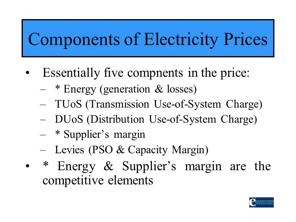 Essentially five compnents in the price: –* Energy (generation & losses) –TUoS (Transmission Use-of-System Charge) –DUoS (Distribution Use-of-System C