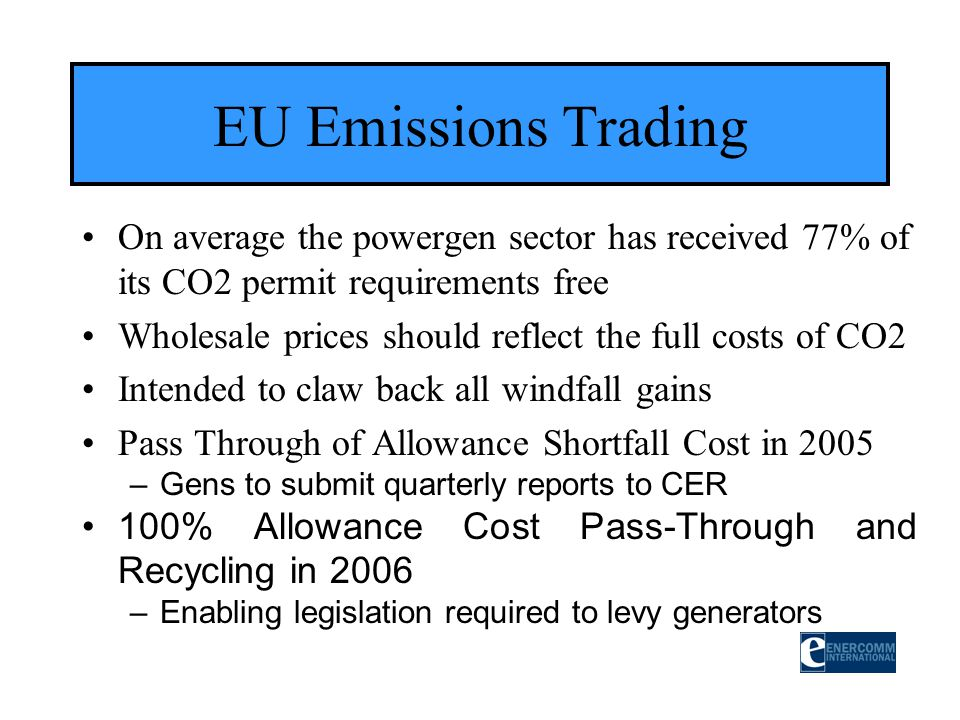 EU Emissions Trading On average the powergen sector has received 77% of its CO2 permit requirements free Wholesale prices should reflect the full cost
