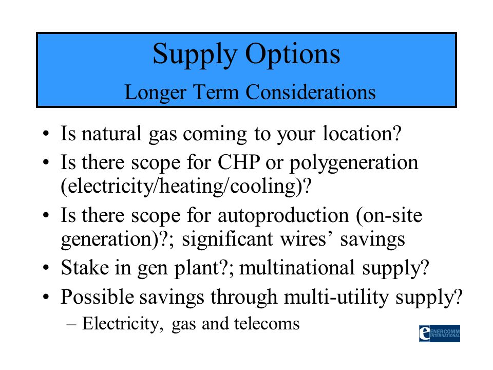 Is natural gas coming to your location? Is there scope for CHP or polygeneration (electricity/heating/cooling)? Is there scope for autoproduction (on-