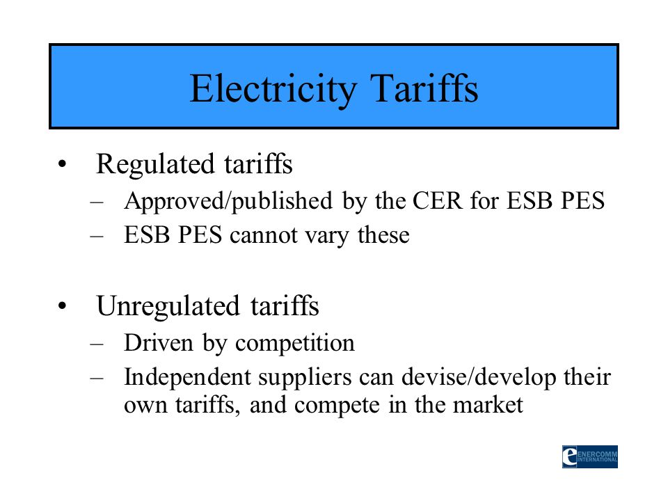 Regulated tariffs –Approved/published by the CER for ESB PES –ESB PES cannot vary these Unregulated tariffs –Driven by competition –Independent suppli
