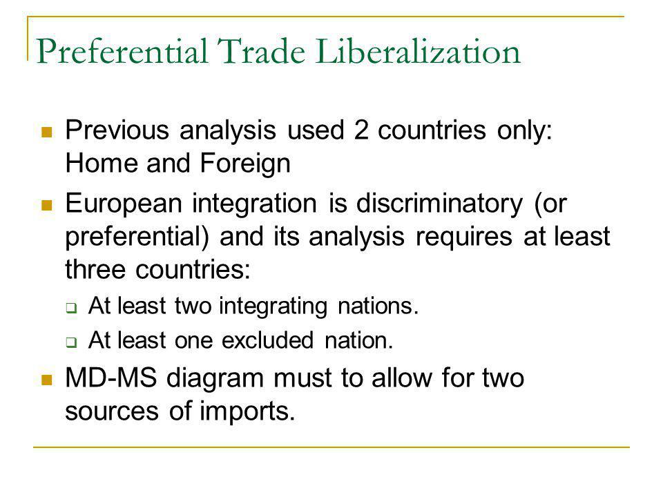 Preferential Trade Liberalization Previous analysis used 2 countries only: Home and Foreign European integration is discriminatory (or preferential) and its analysis requires at least three countries: At least two integrating nations.