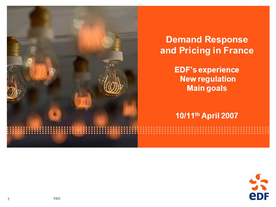 R&D 1 Demand Response and Pricing in France EDFs experience New regulation Main goals 10/11 th April 2007