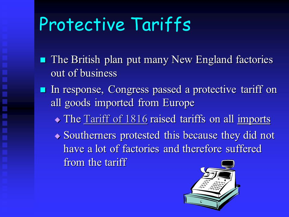 Protective Tariffs The British plan put many New England factories out of business The British plan put many New England factories out of business In response, Congress passed a protective tariff on all goods imported from Europe In response, Congress passed a protective tariff on all goods imported from Europe The Tariff of 1816 raised tariffs on all imports The Tariff of 1816 raised tariffs on all imports Southerners protested this because they did not have a lot of factories and therefore suffered from the tariff Southerners protested this because they did not have a lot of factories and therefore suffered from the tariff