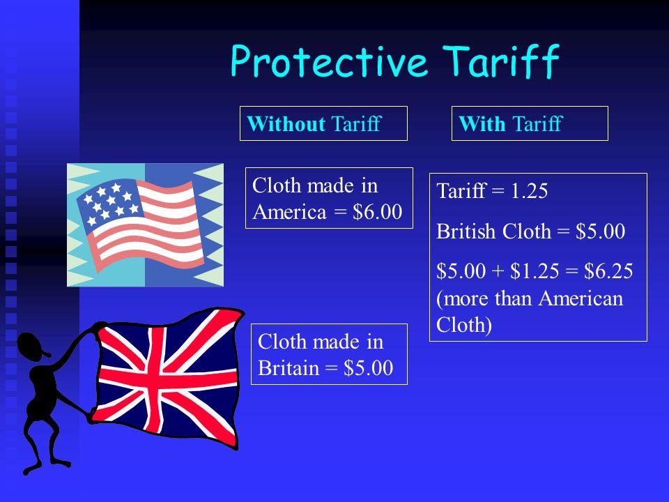 Protective Tariff Cloth made in Britain = $5.00 Tariff = 1.25 British Cloth = $5.00 $5.00 + $1.25 = $6.25 (more than American Cloth) Cloth made in America = $6.00 Without TariffWith Tariff