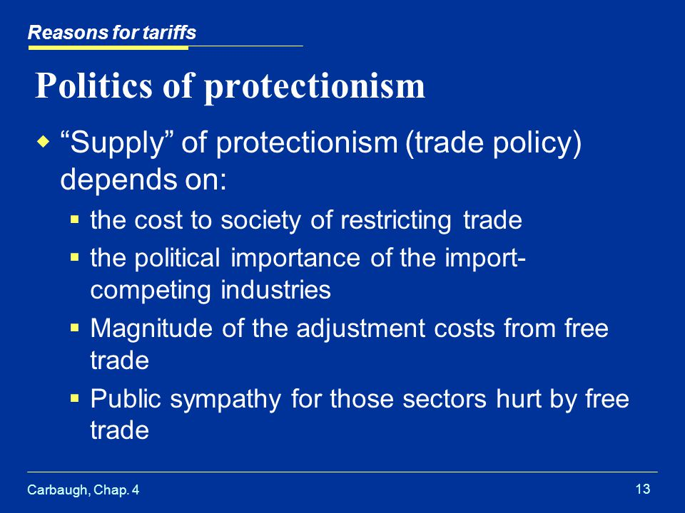 Carbaugh, Chap. 4 13 Politics of protectionism Supply of protectionism (trade policy) depends on: the cost to society of restricting trade the politic