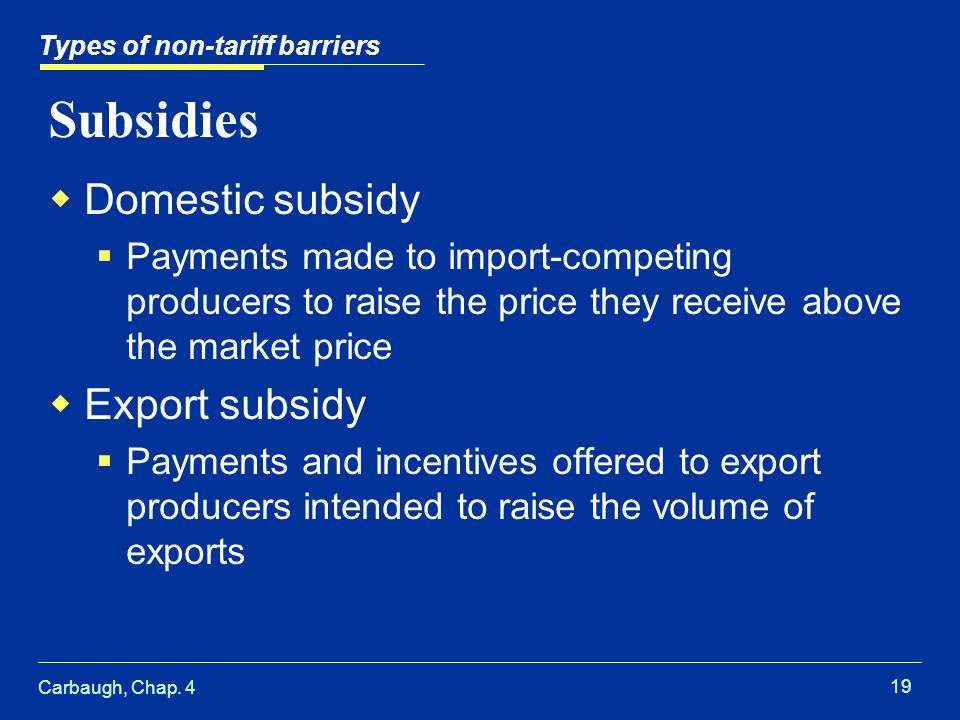 Carbaugh, Chap. 4 19 Subsidies Domestic subsidy Payments made to import-competing producers to raise the price they receive above the market price Exp