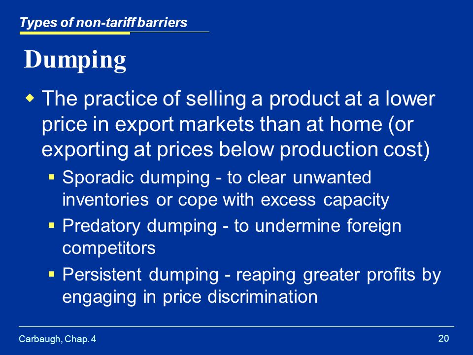 Carbaugh, Chap. 4 20 Dumping The practice of selling a product at a lower price in export markets than at home (or exporting at prices below productio