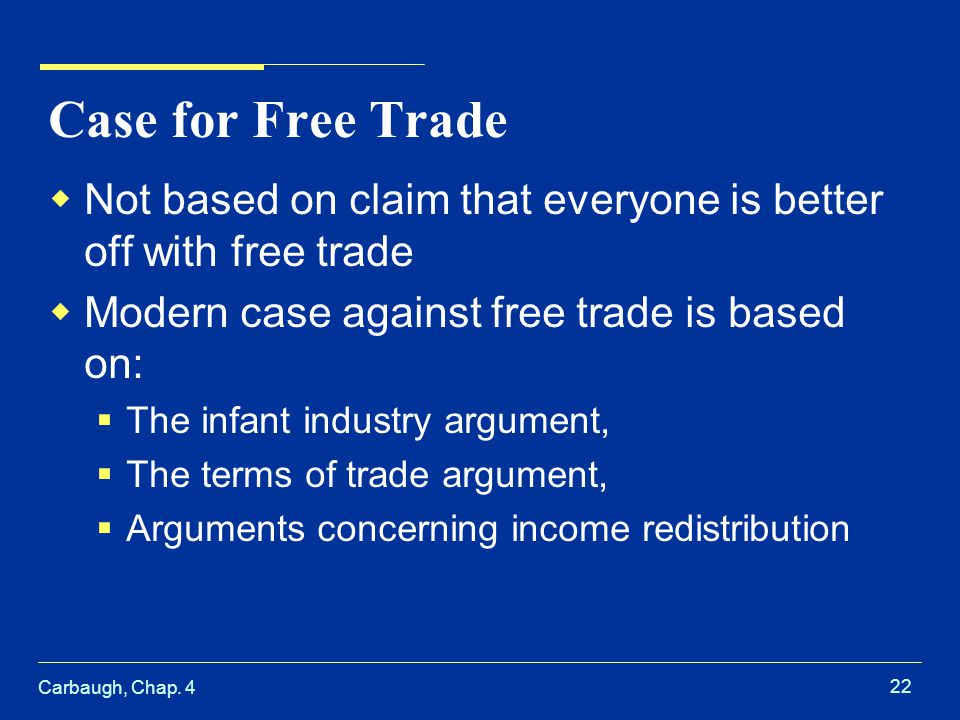 Carbaugh, Chap. 4 22 Case for Free Trade Not based on claim that everyone is better off with free trade Modern case against free trade is based on: Th