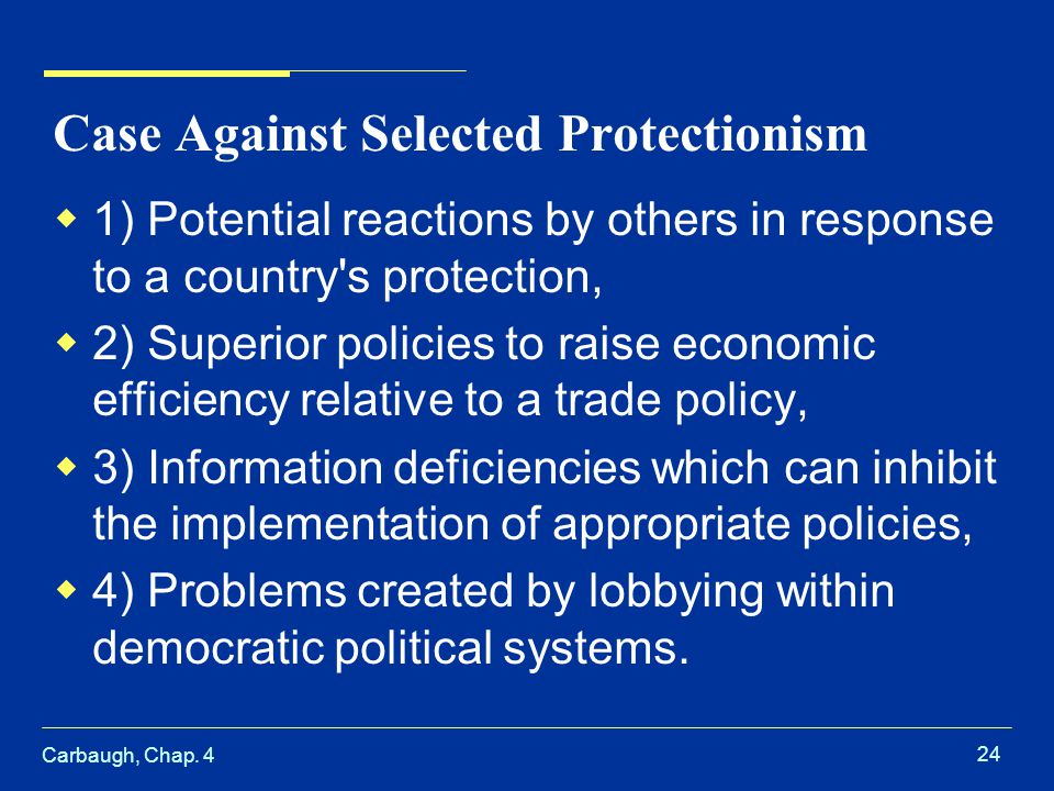 Carbaugh, Chap. 4 24 Case Against Selected Protectionism 1) Potential reactions by others in response to a country's protection, 2) Superior policies