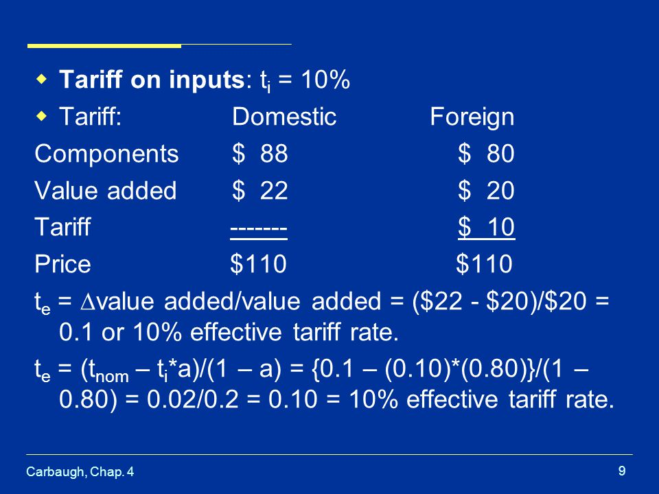 Carbaugh, Chap. 4 9 Tariff on inputs: t i = 10% Tariff:DomesticForeign Components$ 88 $ 80 Value added$ 22 $ 20 Tariff ------- $ 10 Price $110 $110 t