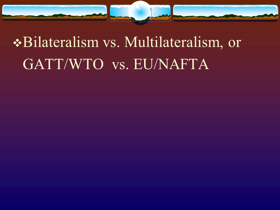 Bilateralism vs. Multilateralism, or GATT/WTO vs. EU/NAFTA