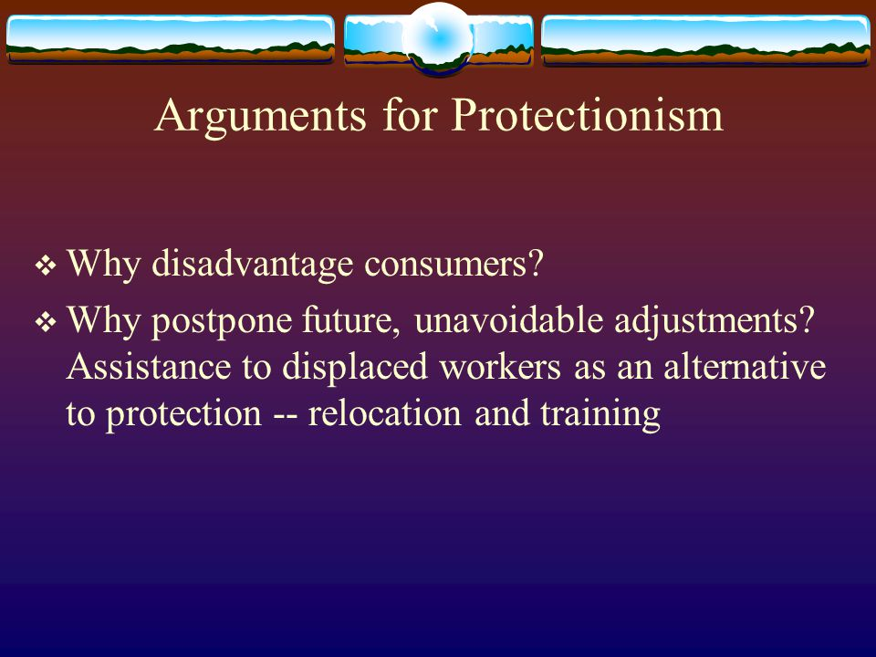 Arguments for Protectionism Why disadvantage consumers.