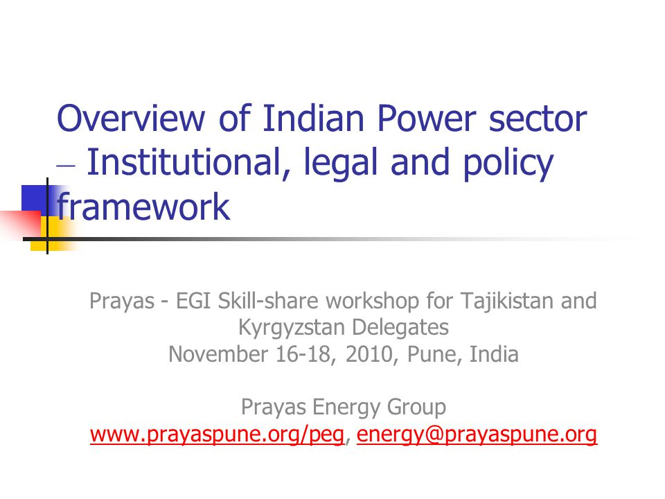 Prayas - EGI workshop Pune 20102 Implemented Reg.Commn, Unbundling (most states) Not Implemented Full Cost Recovery Partially Implemented Distbn-Privatisation (Orissa (99),Delhi (02), Urban Franchisee - Bhivandi(07), Nagpur (08), MP, Agra-Kanpur (09), Gujarat, Rajasthan (in progress) Slow increase in private gen & distrbn, Technocratisation of decision making, Commercial/Efficiency focus, Evolving Electricity market - Trading, Power exchange Reform Status