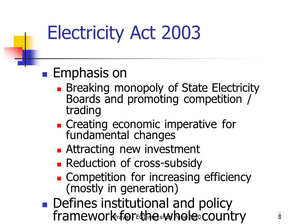 Prayas - EGI workshop Pune 20109 Electricity Act 2003 - Key provisions De-license Generation Open Access in Transmission, Distribution Promote trading and markets De-license rural distribution Establishes norms for transparency and public participation Re-defined role and mandate of State Governments, Regulators and Licensees Establishment of Consumer Grievance Redressal Forums