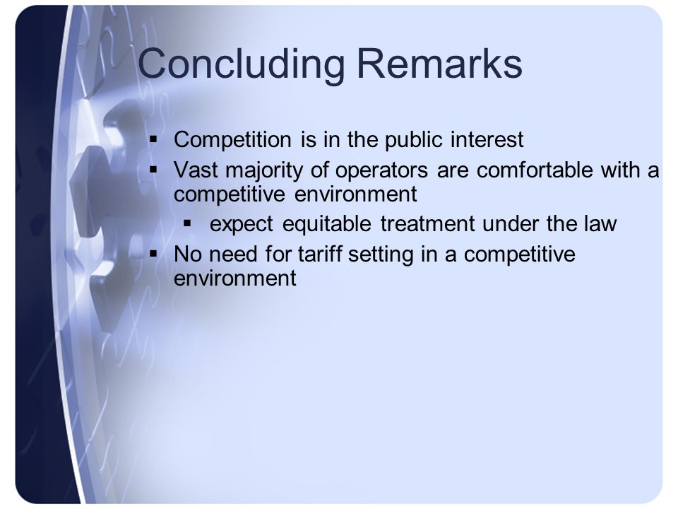 Concluding Remarks Competition is in the public interest Vast majority of operators are comfortable with a competitive environment expect equitable treatment under the law No need for tariff setting in a competitive environment