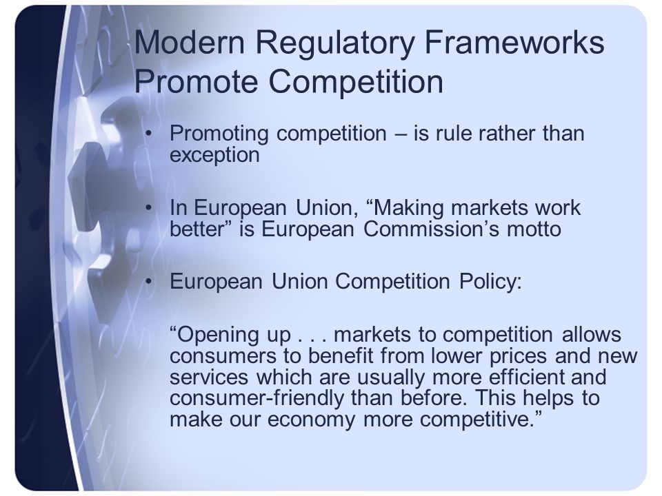 Promoting competition – is rule rather than exception In European Union, Making markets work better is European Commissions motto European Union Competition Policy: Opening up...
