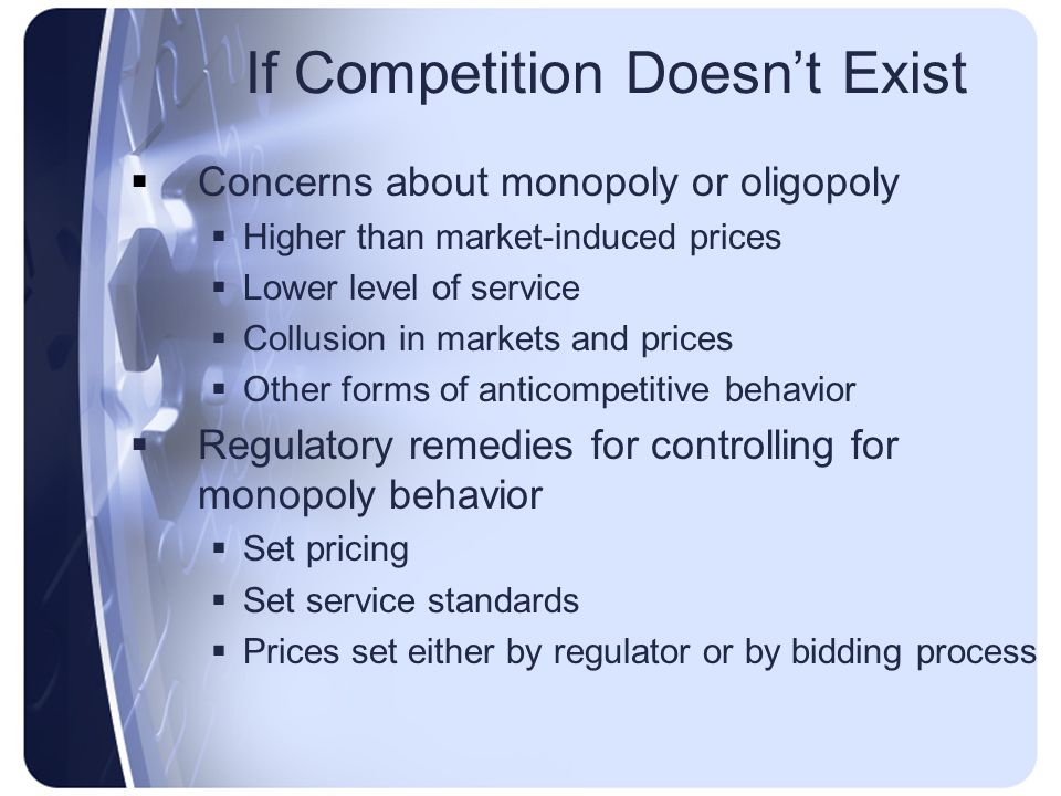If Competition Doesnt Exist Concerns about monopoly or oligopoly Higher than market-induced prices Lower level of service Collusion in markets and prices Other forms of anticompetitive behavior Regulatory remedies for controlling for monopoly behavior Set pricing Set service standards Prices set either by regulator or by bidding process