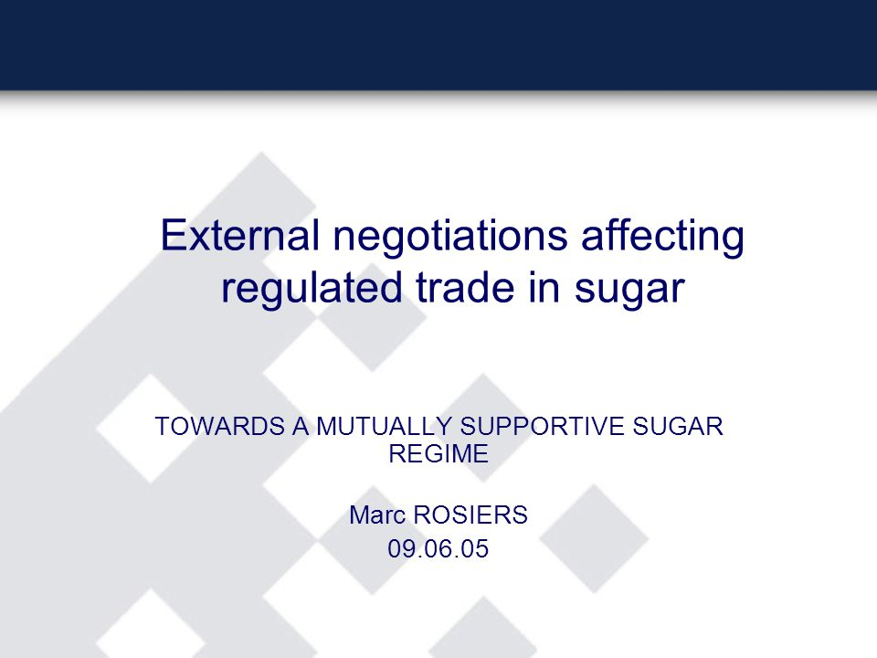 External negotiations affecting regulated trade in sugar TOWARDS A MUTUALLY SUPPORTIVE SUGAR REGIME Marc ROSIERS 09.06.05