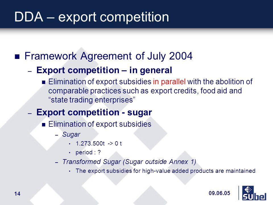 09.06.05 14 DDA – export competition n Framework Agreement of July 2004 – Export competition – in general n Elimination of export subsidies in parallel with the abolition of comparable practices such as export credits, food aid and state trading enterprises – Export competition - sugar n Elimination of export subsidies – Sugar 1.273.500t -> 0 t period : .