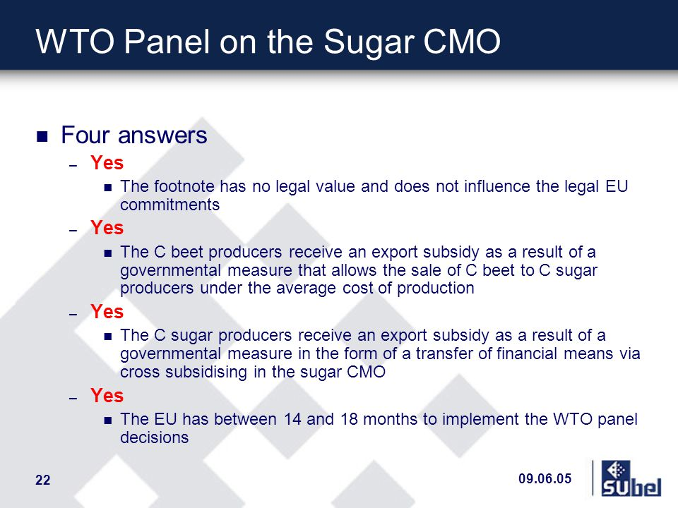 09.06.05 22 WTO Panel on the Sugar CMO n Four answers – Yes n The footnote has no legal value and does not influence the legal EU commitments – Yes n The C beet producers receive an export subsidy as a result of a governmental measure that allows the sale of C beet to C sugar producers under the average cost of production – Yes n The C sugar producers receive an export subsidy as a result of a governmental measure in the form of a transfer of financial means via cross subsidising in the sugar CMO – Yes n The EU has between 14 and 18 months to implement the WTO panel decisions