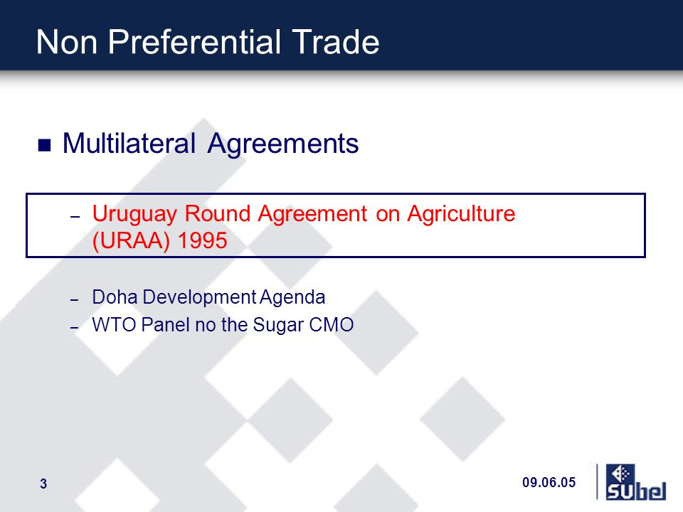 09.06.05 3 n Multilateral Agreements – Uruguay Round Agreement on Agriculture (URAA) 1995 – Doha Development Agenda – WTO Panel no the Sugar CMO Non Preferential Trade