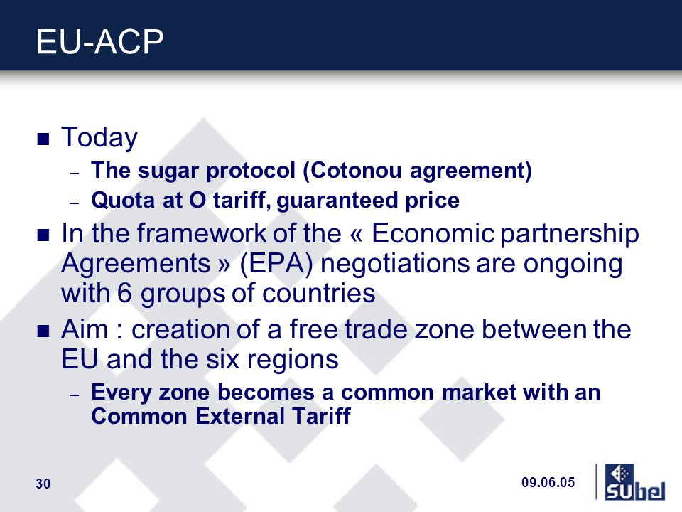 09.06.05 30 EU-ACP n Today – The sugar protocol (Cotonou agreement) – Quota at O tariff, guaranteed price n In the framework of the « Economic partnership Agreements » (EPA) negotiations are ongoing with 6 groups of countries n Aim : creation of a free trade zone between the EU and the six regions – Every zone becomes a common market with an Common External Tariff