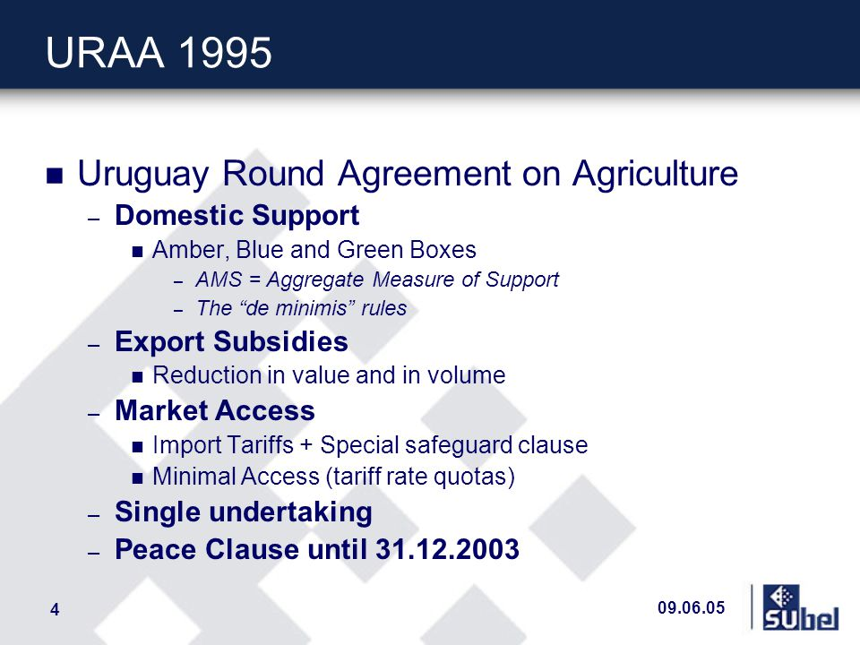 09.06.05 4 URAA 1995 n Uruguay Round Agreement on Agriculture – Domestic Support n Amber, Blue and Green Boxes – AMS = Aggregate Measure of Support – The de minimis rules – Export Subsidies n Reduction in value and in volume – Market Access n Import Tariffs + Special safeguard clause n Minimal Access (tariff rate quotas) – Single undertaking – Peace Clause until 31.12.2003