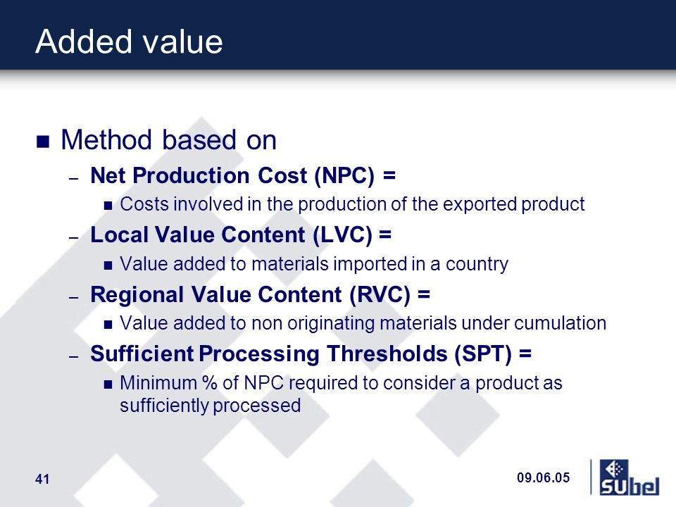 09.06.05 41 n Method based on – Net Production Cost (NPC) = n Costs involved in the production of the exported product – Local Value Content (LVC) = n Value added to materials imported in a country – Regional Value Content (RVC) = n Value added to non originating materials under cumulation – Sufficient Processing Thresholds (SPT) = n Minimum % of NPC required to consider a product as sufficiently processed Added value
