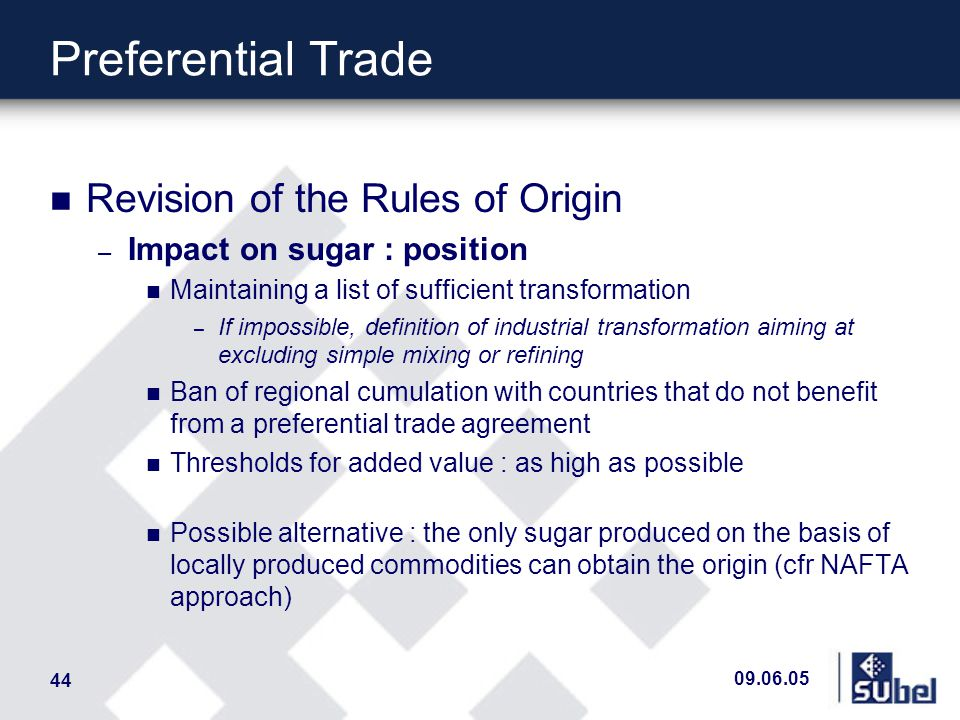 09.06.05 44 Preferential Trade n Revision of the Rules of Origin – Impact on sugar : position n Maintaining a list of sufficient transformation – If impossible, definition of industrial transformation aiming at excluding simple mixing or refining n Ban of regional cumulation with countries that do not benefit from a preferential trade agreement n Thresholds for added value : as high as possible n Possible alternative : the only sugar produced on the basis of locally produced commodities can obtain the origin (cfr NAFTA approach)
