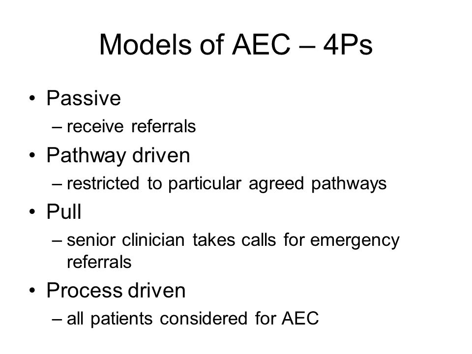 Models of AEC – 4Ps Passive –receive referrals Pathway driven –restricted to particular agreed pathways Pull –senior clinician takes calls for emergen