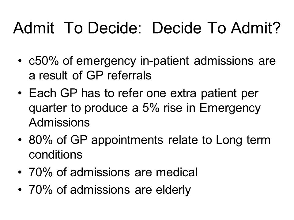 Admit To Decide: Decide To Admit? c50% of emergency in-patient admissions are a result of GP referrals Each GP has to refer one extra patient per quar