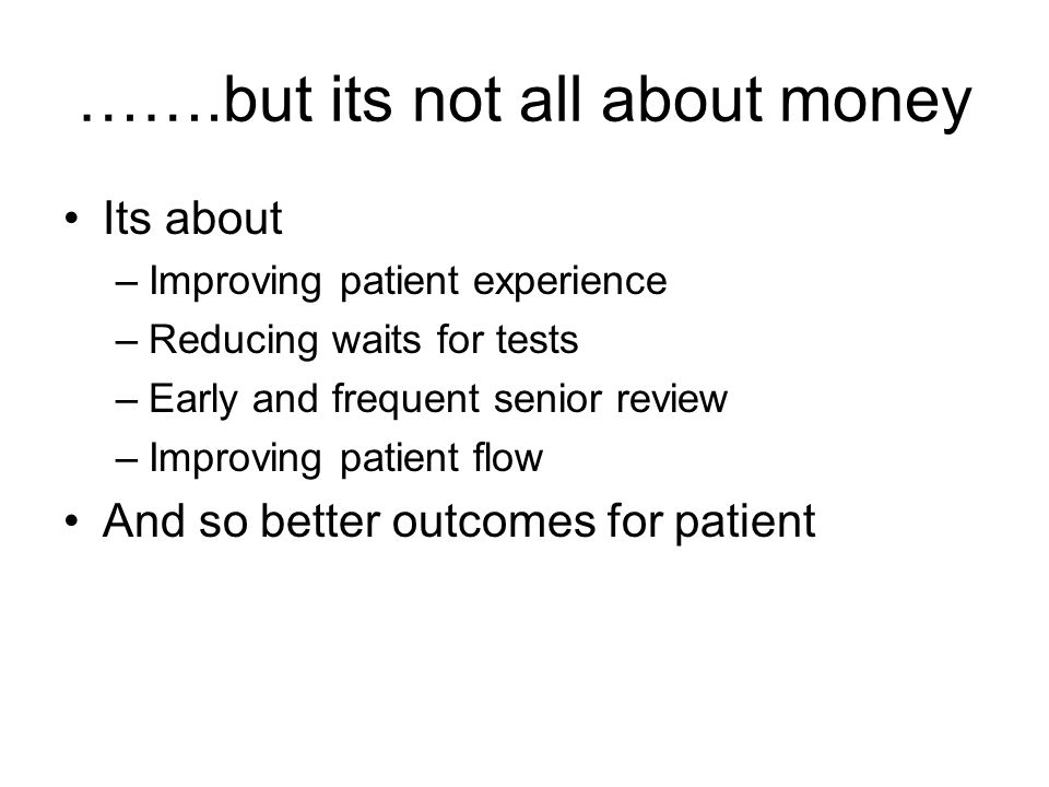 …….but its not all about money Its about –Improving patient experience –Reducing waits for tests –Early and frequent senior review –Improving patient