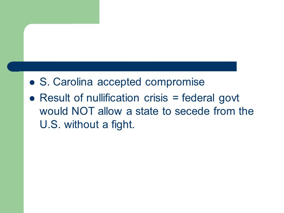 S. Carolina accepted compromise Result of nullification crisis = federal govt would NOT allow a state to secede from the U.S. without a fight.