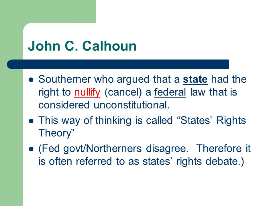 John C. Calhoun Southerner who argued that a state had the right to nullify (cancel) a federal law that is considered unconstitutional. This way of th