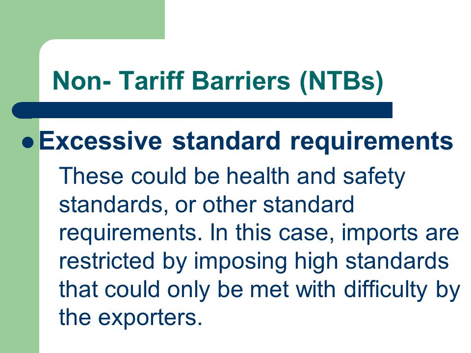 Non- Tariff Barriers (NTBs) Excessive standard requirements These could be health and safety standards, or other standard requirements.