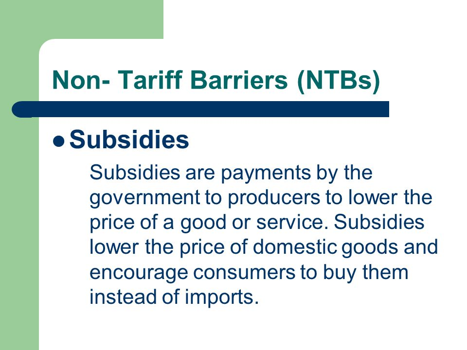 Non- Tariff Barriers (NTBs) Subsidies Subsidies are payments by the government to producers to lower the price of a good or service.