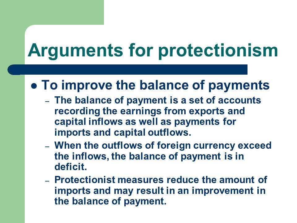 Arguments for protectionism To improve the balance of payments – The balance of payment is a set of accounts recording the earnings from exports and capital inflows as well as payments for imports and capital outflows.