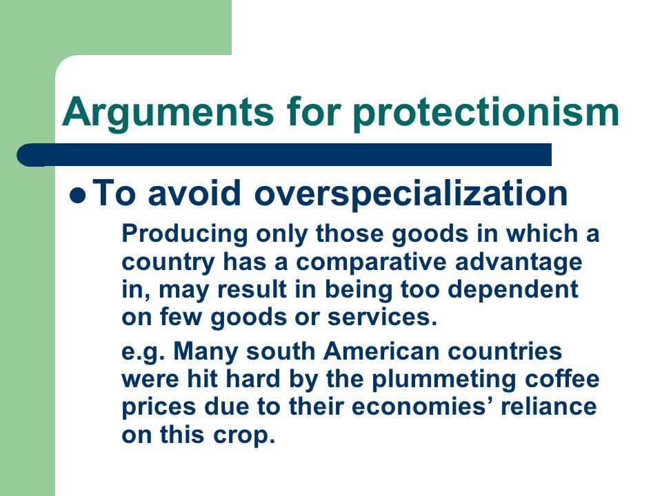 Arguments for protectionism To avoid overspecialization Producing only those goods in which a country has a comparative advantage in, may result in being too dependent on few goods or services.