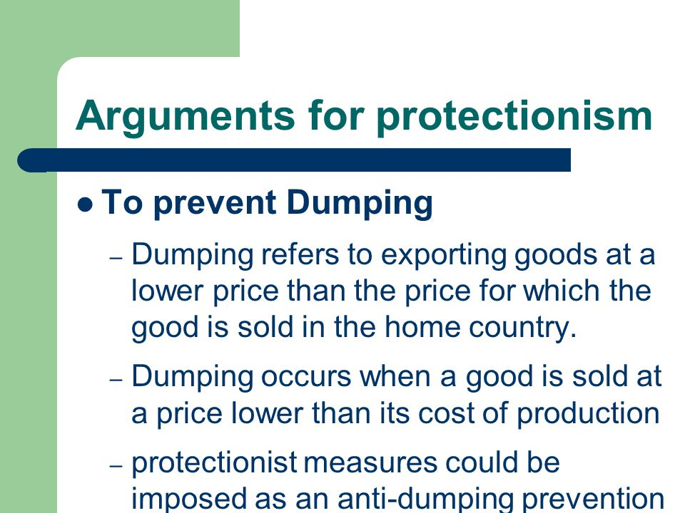 Arguments for protectionism To prevent Dumping – Dumping refers to exporting goods at a lower price than the price for which the good is sold in the home country.