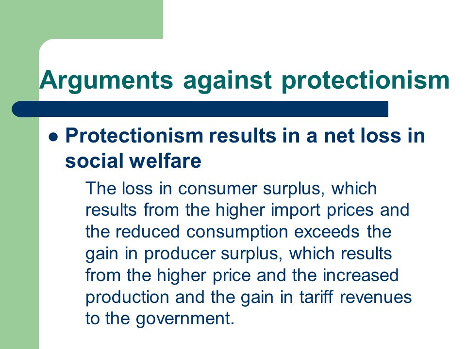 Arguments against protectionism Protectionism results in a net loss in social welfare The loss in consumer surplus, which results from the higher import prices and the reduced consumption exceeds the gain in producer surplus, which results from the higher price and the increased production and the gain in tariff revenues to the government.