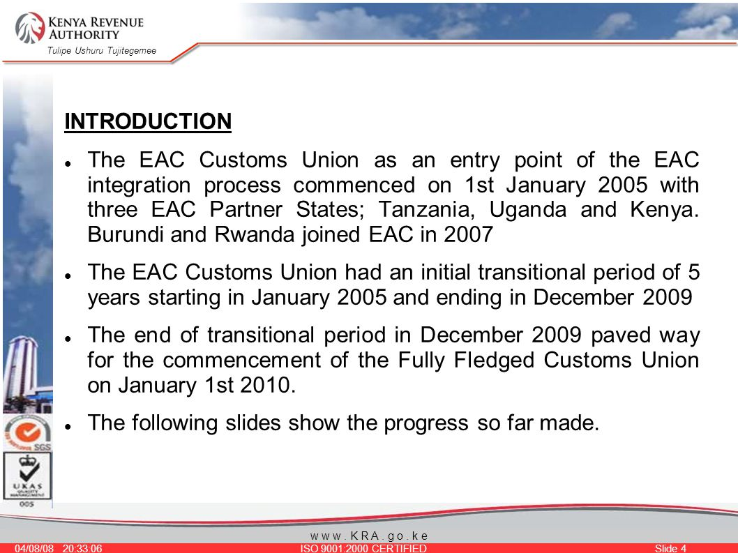 Tulipe Ushuru Tujitegemee 04/08/08 20:33:06 ISO 9001:2000 CERTIFIED Slide 4 w w w. K R A. g o. k e INTRODUCTION The EAC Customs Union as an entry poin