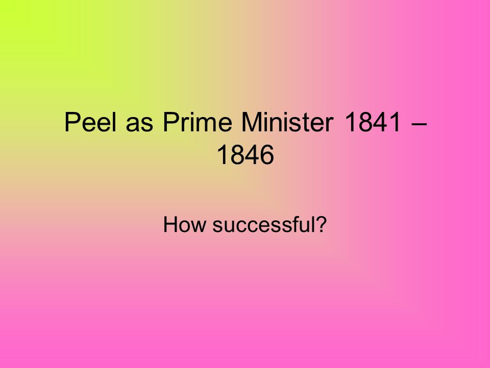 Peel as Prime Minister 1841 – 1846 How successful?