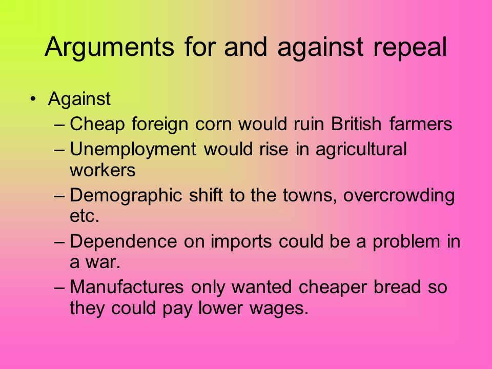 Arguments for and against repeal For –They were a restraint on Free Trade, kept food prices high, the rich gained at the expense of the poor. –If brea