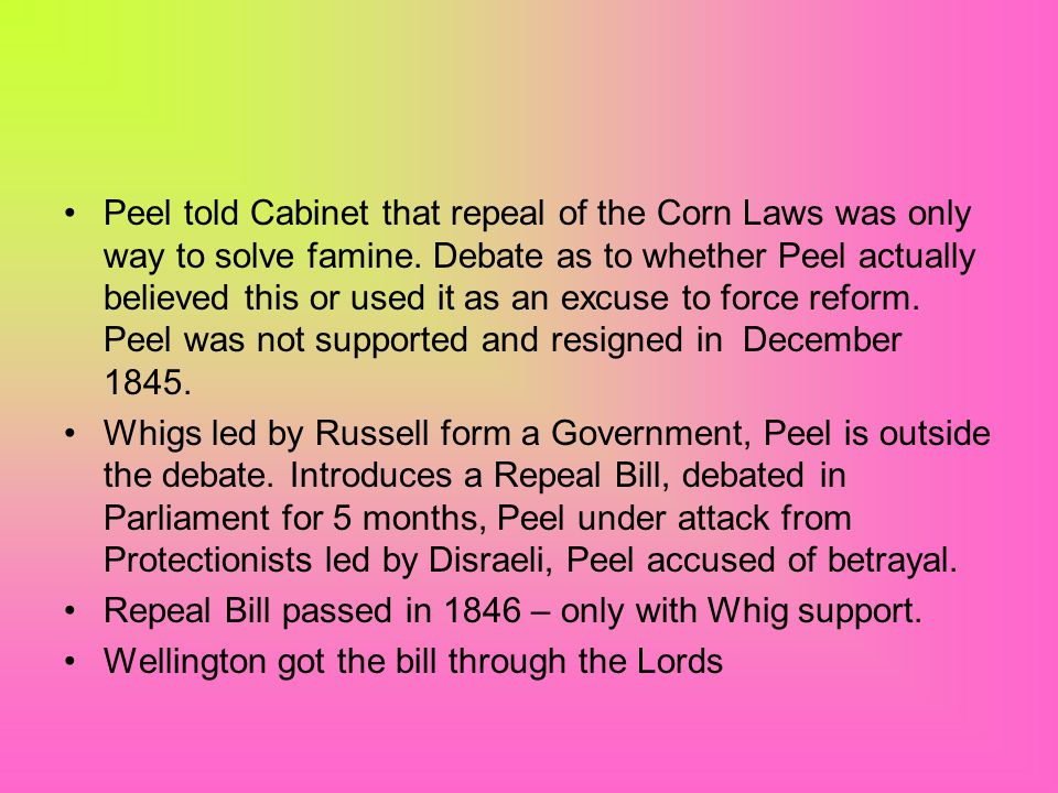 Stages of repeal 1841 – election of Abolitionist MPs forced Peel to slightly reduce duties Between 1842 – 45 Peel became convinced of the need for Rep
