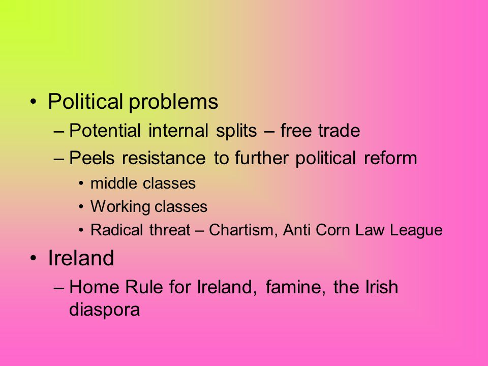 Political problems –Potential internal splits – free trade –Peels resistance to further political reform middle classes Working classes Radical threat – Chartism, Anti Corn Law League Ireland –Home Rule for Ireland, famine, the Irish diaspora
