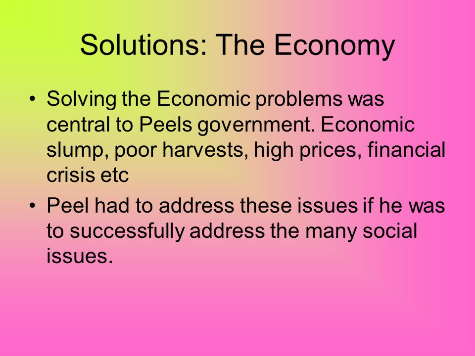Solutions: The Economy Solving the Economic problems was central to Peels government.