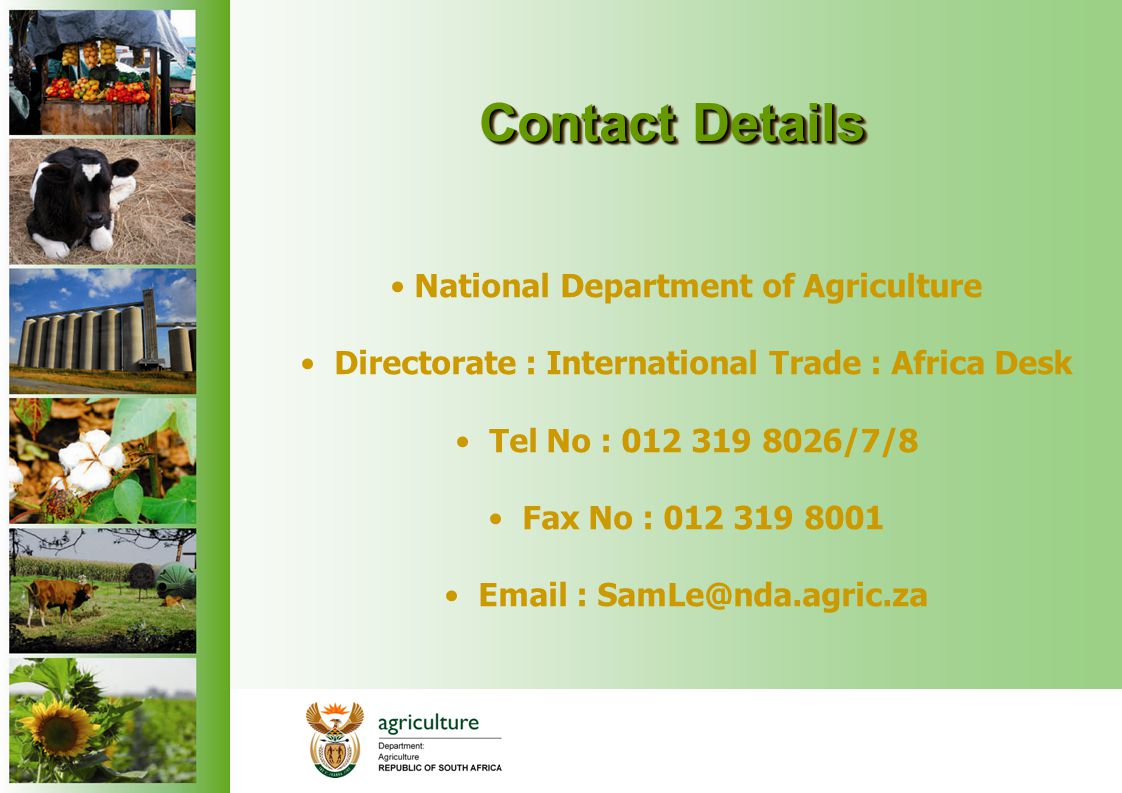Contact Details Contact Details National Department of Agriculture Directorate : International Trade : Africa Desk Tel No : 012 319 8026/7/8 Fax No :