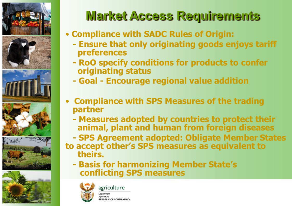 Market Access Requirements Compliance with SADC Rules of Origin: - Ensure that only originating goods enjoys tariff preferences - RoO specify conditio